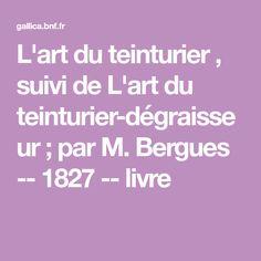 L'art du teinturier , suivi de L'art du teinturier-dégraisseur ; par M. Bergues -- 1827 -- livre