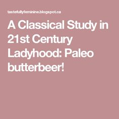 A Classical Study in 21st Century Ladyhood: Paleo butterbeer!