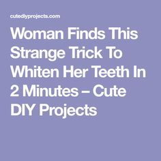 Woman Finds This Strange Trick To Whiten Her Teeth In 2 Minutes – Cute DIY Projects
