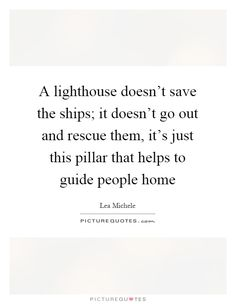 A lighthouse doesn't save the ships; it doesn't go out and rescue them, it's this pillar that helps guide people home. Lea Michele
