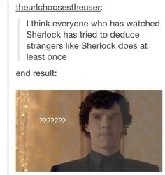 Can't relate because I now see through people because of Sherlock