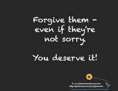 Forgive them even if they aren't sorry - you deserve it!