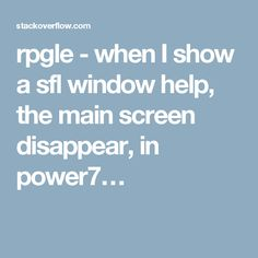 rpgle - when I show a sfl window help, the main screen disappear, in power7…