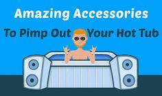 21 Amazing Accessories to Pimp Out Your Hot Tub