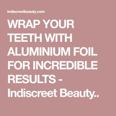 WRAP YOUR TEETH WITH ALUMINIUM FOIL FOR INCREDIBLE RESULTS - Indiscreet Beauty..