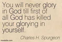 Charles H. Spurgeon: You will never glory in God till first of all God ... -->Read the Bible online at: http://www.biblegateway.com