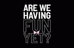 Are We Having Fun Yet? - BustedTees (I have to admit to being guilty of saying this all the time.)
