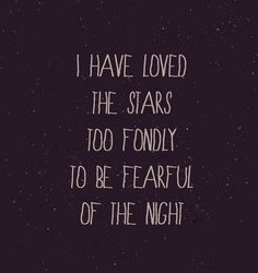 I have loved the starts too fondly to be fearful of the night.  Love it!