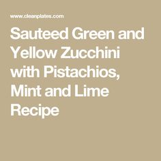 Sauteed Green and Yellow Zucchini with Pistachios, Mint and Lime Recipe