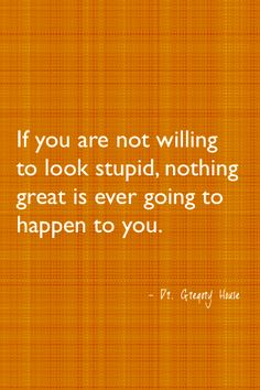 If you're not willing to look stupid, nothing great is ever going to happen to you!