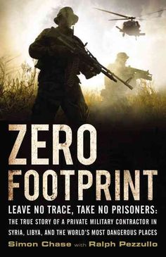 Zero Footprint: The True Story of a Private Military Contractor's Covert Assignments in Syria, Libya, and the Wor...