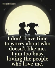 I Don't Have Time To Worry About Who Doesn't Like Me I Am Too Busy Loving The People Who Love Me