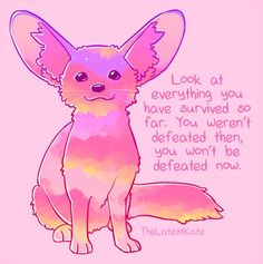 <3 look at everything you have survived so far. you weren't defeated then, you won't be defeated now (source:  the latest kate)