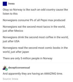Okay so Norway is like such an odd country cause like listen to this Norwegians consume of all Pepsi max produced Norwegians eat the second most tacos in the world, just after Mexico Norwegians drink the second most coffee in the world, just after USA N