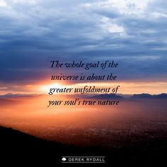 The whole goal of the universe is about the greater unfoldment of your soul's true nature.