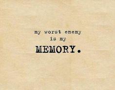 My worst enemy is my memory
