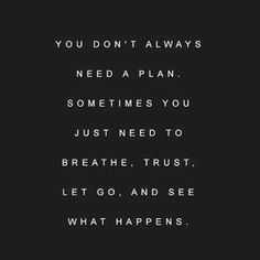 Quote - you don't always need a plan, sometimes you just need to breathe, trust, let go and see what happens