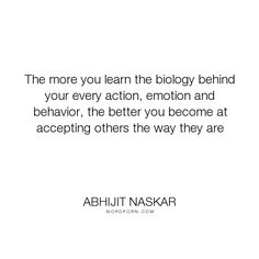 "Abhijit Naskar - ""The more you learn the biology behind your every action, emotion and behavior, the..."". inspirational, science, life-lessons, acceptance, motivational, life-philosophy, biology, love, brainy-quotes"