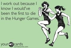 I work out because I know I would be the first one dead in the Hunger Games.