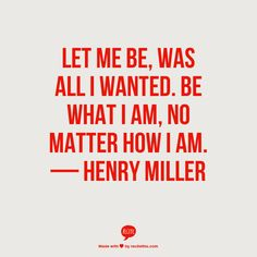 Let me be, was all I wanted. Be what I am, no matter how I am. — Henry Miller