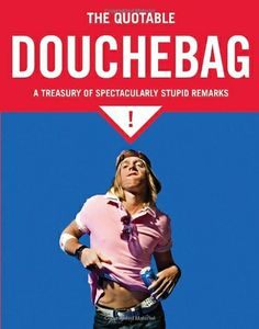 The Quotable Douchebag: A Treasury of Spectacularly Stupid Remarks by Margaret Mcguire. $5.18. Publisher: Quirk Books (July 1, 2009)