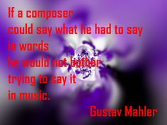 If a composer could say what he had to say in words, he would not bother trying to say it in music. Mahler