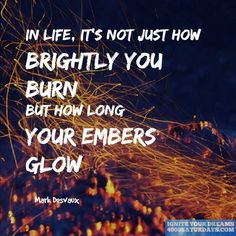 In Life, It's Not Just How Brightly You Burn But How Long Your Embers Glow  http://www.4000saturdays.com/ignite