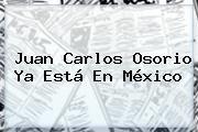 http://tecnoautos.com/wp-content/uploads/imagenes/tendencias/thumbs/juan-carlos-osorio-ya-esta-en-mexico.jpg Juan Carlos Osorio. Juan Carlos Osorio ya está en México, Enlaces, Imágenes, Videos y Tweets - http://tecnoautos.com/actualidad/juan-carlos-osorio-juan-carlos-osorio-ya-esta-en-mexico/