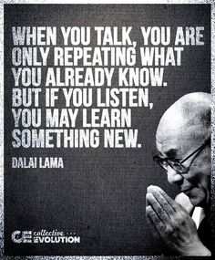 When you talk, you are only repeating what you already know. But if you listen, you may learn something new. ~ Dalai Lama