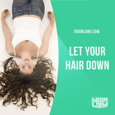 """""""Let your hair down"""" means """"to relax and do what you want"""". Example: It's been such a hard week at work. Should we all go out tonight and let our hair down a bit? Origin: This phrase originated in the 17th century, when women were expected to wear..."""