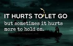 moving on quotes relationships, It hurts to let go but sometimes it hurts more to hold on.