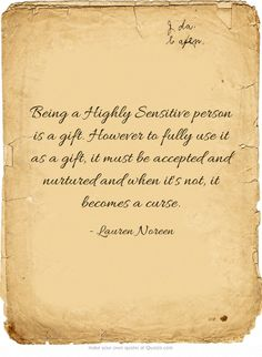 Being a Highly Sensitive person is a gift. However to fully use it as a gift, it must be accepted and nurtured and when it's not, it becomes a curse.