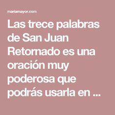 Las trece palabras de San Juan Retornado es una oración muy poderosa que podrás usarla en múltiples trabajos, y en especial los retornos, y volteos.