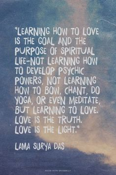 """""""Learning how to love is the goal and the purpose of spiritual life-not learning how to develop psychic powers, not learning how to bow, chant, do yoga, or even meditate, but learning to love. Love is the truth. Love is the light.""""  - Lama Surya Das 