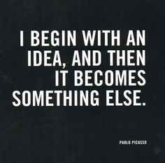 """""""I Begin with an Idea, and Then it Becomes Something Else"""", Pablo Picasso Quote. Motivacional Quotes, Words Quotes, Great Quotes, Quotes To Live By, Inspirational Quotes, Sayings, Famous Quotes, Motivational, Famous Art"""