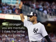 """The stronger you are mentally, I think the better you are going to perform."" - Derek Jeter"