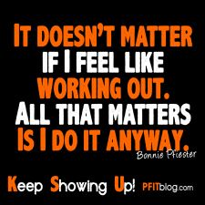 It doesn't matter if I feel like working out. All that matters is I do it anyway. Keep showing up.