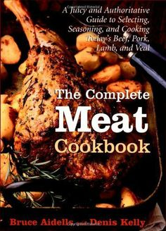 The Complete Meat Cookbook: A Juicy and Authoritative Guide to Selecting, Seasoning, and Cooking Today's Beef, Pork, Lamb, and Veal | Bruce Aidells & Denis Kelly