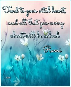 Tend to your vital heart, and all that you worry about will be solved. Rumi #heart #worryaboutyourself #worry #tend #problems #solved #problemsolved #you #youarebeautiful #worthit #youare #love #yourself #loveyourself #rumi #poet #nature #beauty #inspirationalwords #wildflowers #words #poetry #flowers #selflove #selfworth