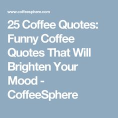 25 Coffee Quotes: Funny Coffee Quotes That Will Brighten Your Mood - CoffeeSphere