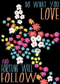 Do what you love and fortune will follow.