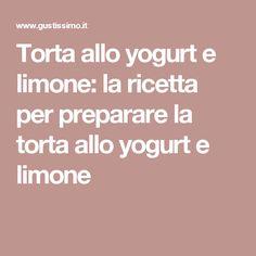 Torta allo yogurt e limone: la ricetta per preparare la torta allo yogurt e limone Carne, Yogurt, Food Cakes