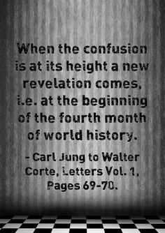 When the confusion is at its height a new revelation comes, i.e. at the beginning of the fourth month of world history. ~Carl Jung to Walter Corte, Letters Vol. 1, Pages 69-70.