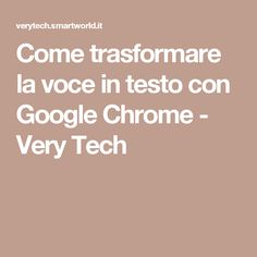 Come trasformare la voce in testo con Google Chrome - Very Tech