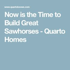 Now is the Time to Build Great Sawhorses - Quarto Homes