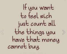 Se voce quer se sentir rico, contabilize todas as coisas que voce tem e que o dinheiro não compra !  Ka Tivirolli