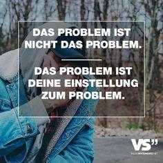 DAS PROBLEM IST NICHT DAS PROBLEM. DAS PROBLEM IST DEINE EINSTELLUNG ZUM PROBLEM.