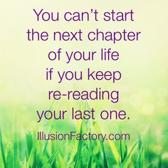 You can't start the next chapter of your life if you keep re-reading your last one. At The Illusion Factory, we search for inspirational thoughts to share with others in our quest to help make the world a more enjoyable place in which to live. We encourage you to please repin the ones that resonate with you and share with others. If you or one of your colleagues need help with interactive marketing... call us 818-788-9700 x 1 illusionfactory.com #quote #wisdom #inspirational #greatquote…