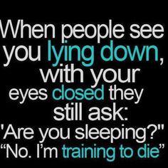 No. I'm not sleeping, I'm training to die...