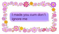 i made you cum don't ignore me